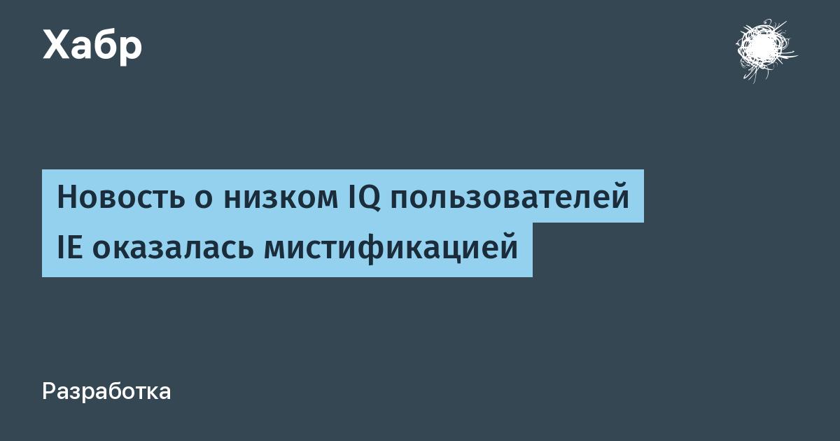Новость о низком IQ пользователей IE оказалась мистификацией / Habr