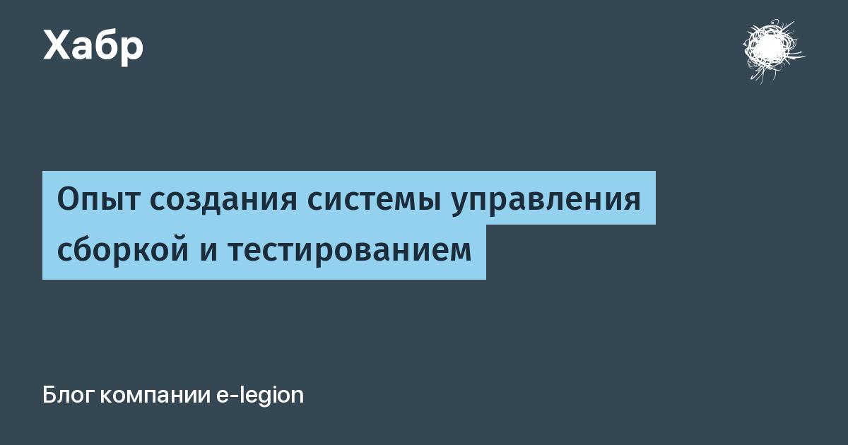 Опыт создания системы управления сборкой и тестированием / e-Legion corporate blog / Habr