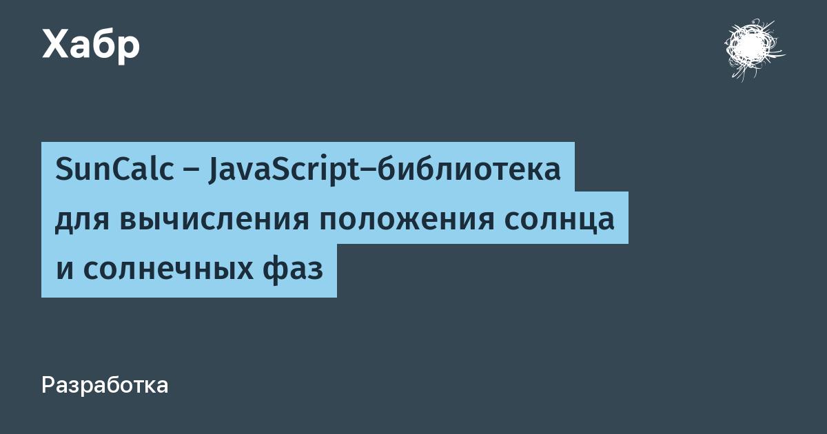 SunCalc — JavaScript-библиотека для вычисления положения солнца и солнечных фаз / Habr