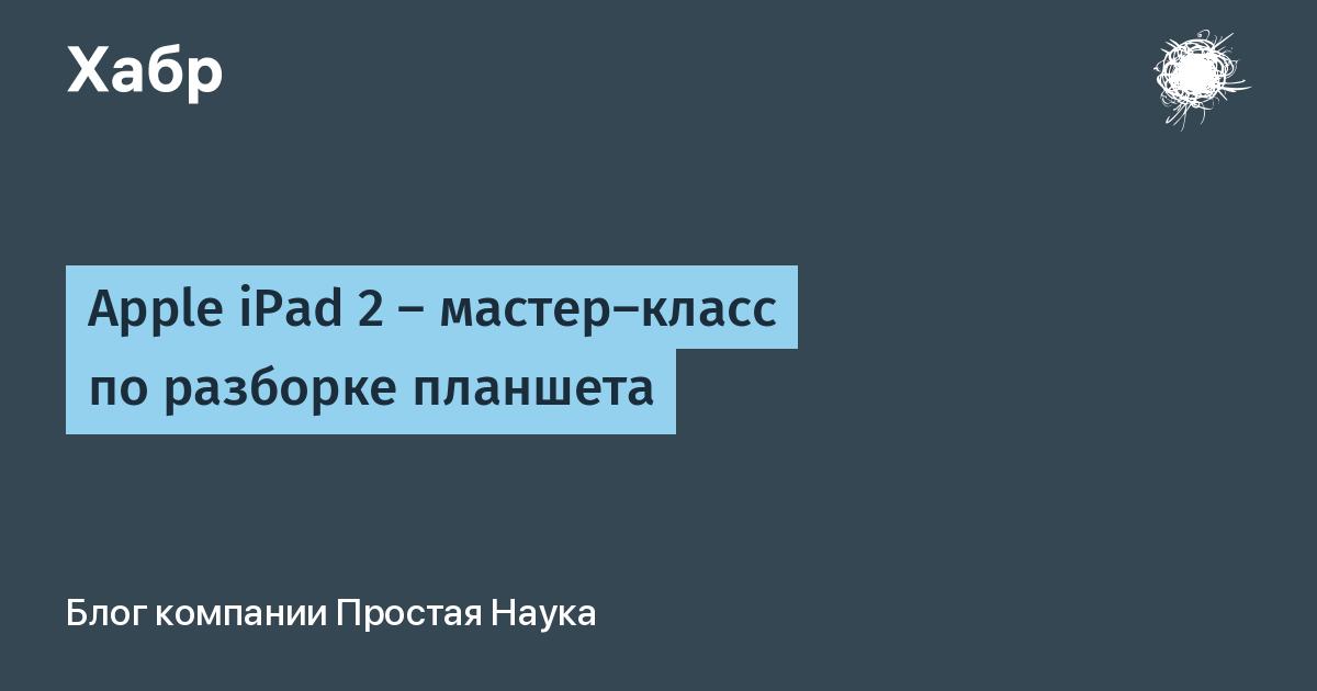 Apple iPad 2 — мастер-класс по разборке планшета / Простая Наука corporate blog / Habr