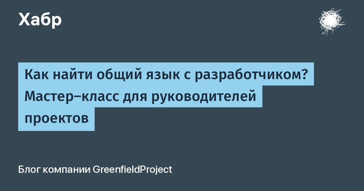 Как найти общий язык с разработчиком? Мастер-класс для руководителей проектов / GreenfieldProject corporate blog / Habr