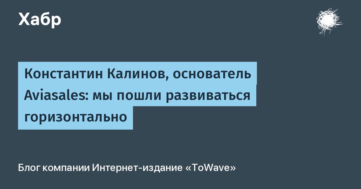 Константин Калинов, основатель Aviasales: мы пошли развиваться горизонтально / Интернет-издание «ToWave» corporate blog / Habr