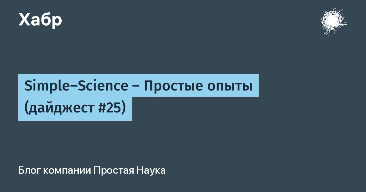 Simple-Science — Простые опыты (дайджест #25) / Простая Наука corporate blog / Habr