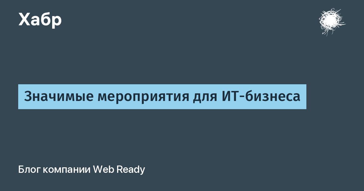 Значимые мероприятия для ИТ-бизнеса / Web Ready corporate blog / Habr