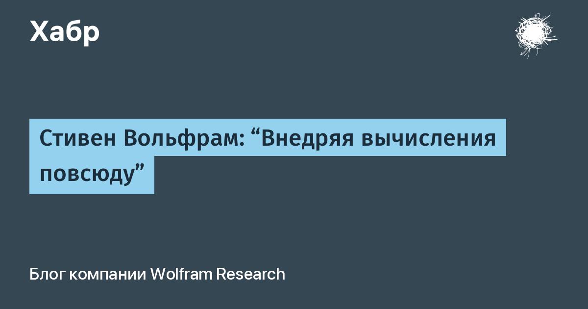 """Стивен Вольфрам: """"Внедряя вычисления повсюду"""" / Wolfram Research corporate blog / Habr"""
