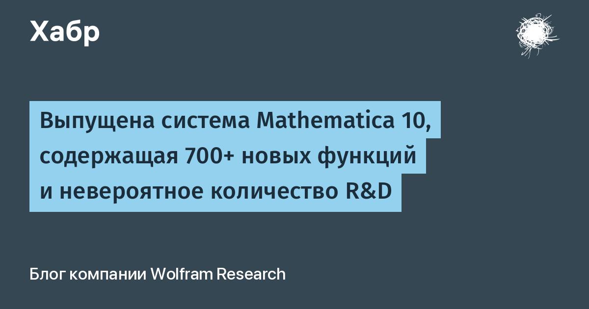Выпущена система Mathematica 10, содержащая 700+ новых функций и невероятное количество R&D / Wolfram Research corporate blog / Habr