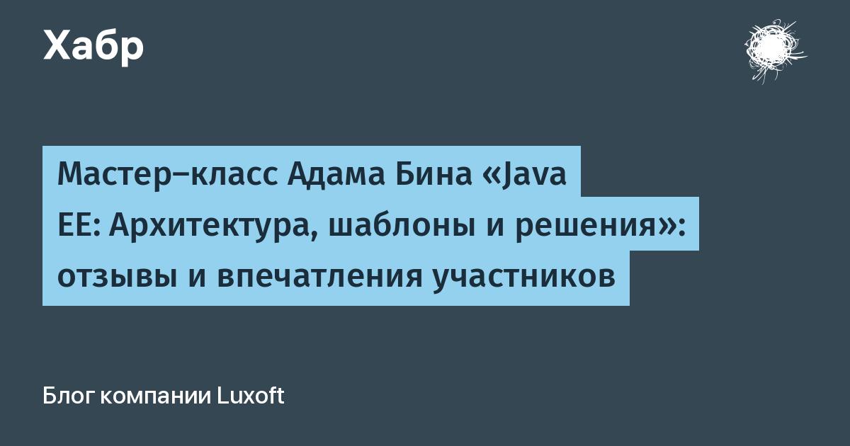 Мастер-класс Адама Бина «Java EE: Архитектура, шаблоны и решения»: отзывы и впечатления участников / Luxoft corporate blog / Habr