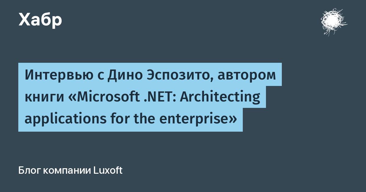 Интервью с Дино Эспозито, автором книги «Microsoft .NET: Architecting applications for the enterprise» / Luxoft corporate blog / Habr