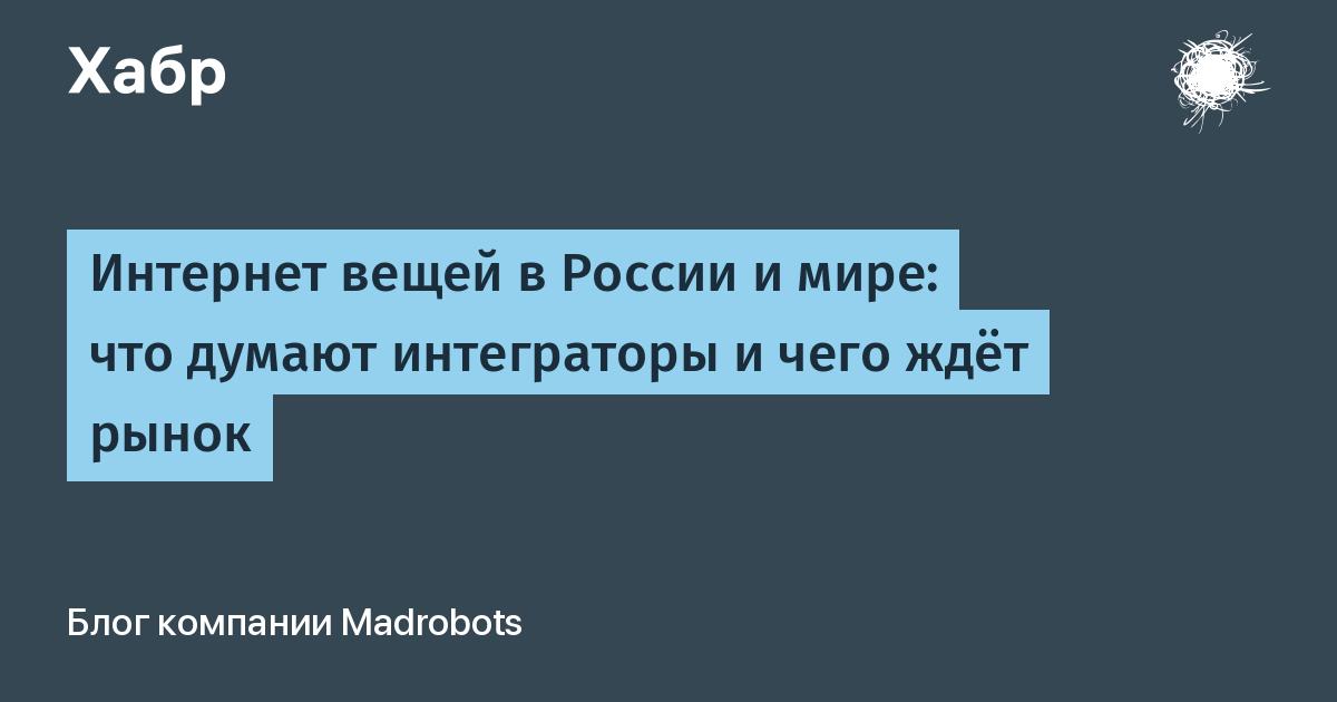 Интернет вещей в России и мире: что думают интеграторы и чего ждёт рынок / Madrobots corporate blog / Habr