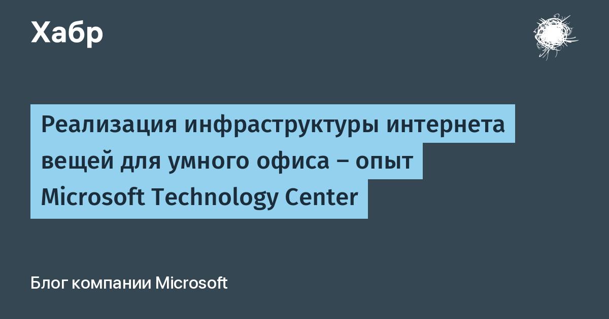 Реализация инфраструктуры интернета вещей для умного офиса — опыт Microsoft Technology Center / Microsoft corporate blog / Habr