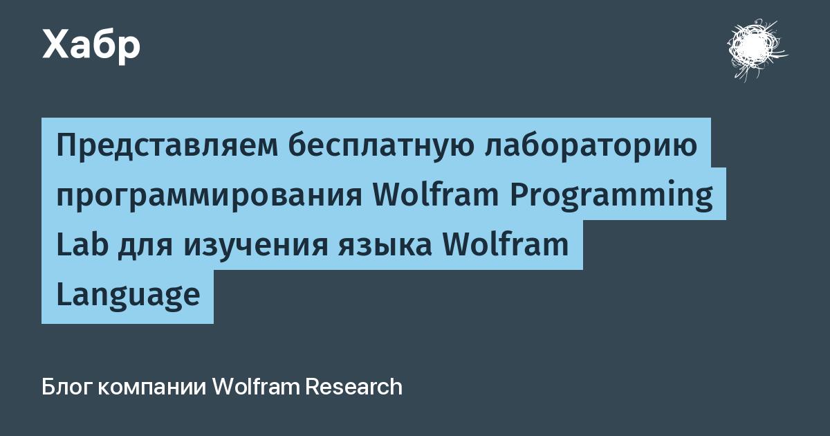 Представляем бесплатную лабораторию программирования Wolfram Programming Lab для изучения языка Wolfram Language / Wolfram Research corporate blog / Habr