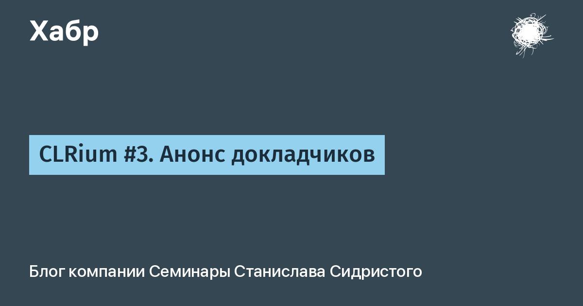 CLRium #3. Анонс докладчиков / Семинары Станислава Сидристого corporate blog / Habr