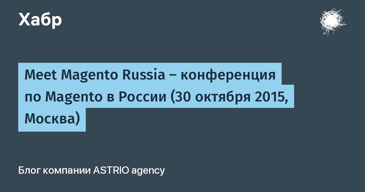 Meet Magento Russia — конференция по Magento в России (30 октября 2015, Москва) / ASTRIO agency corporate blog / Habr