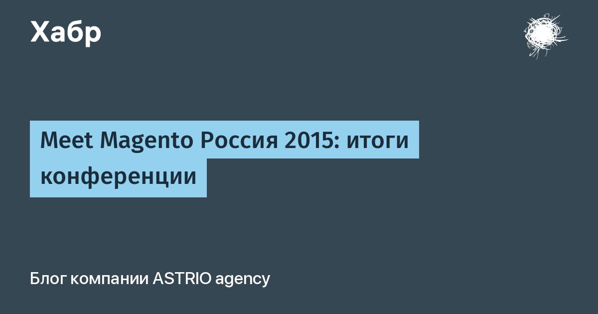 Meet Magento Россия 2015: итоги конференции / ASTRIO agency corporate blog / Habr