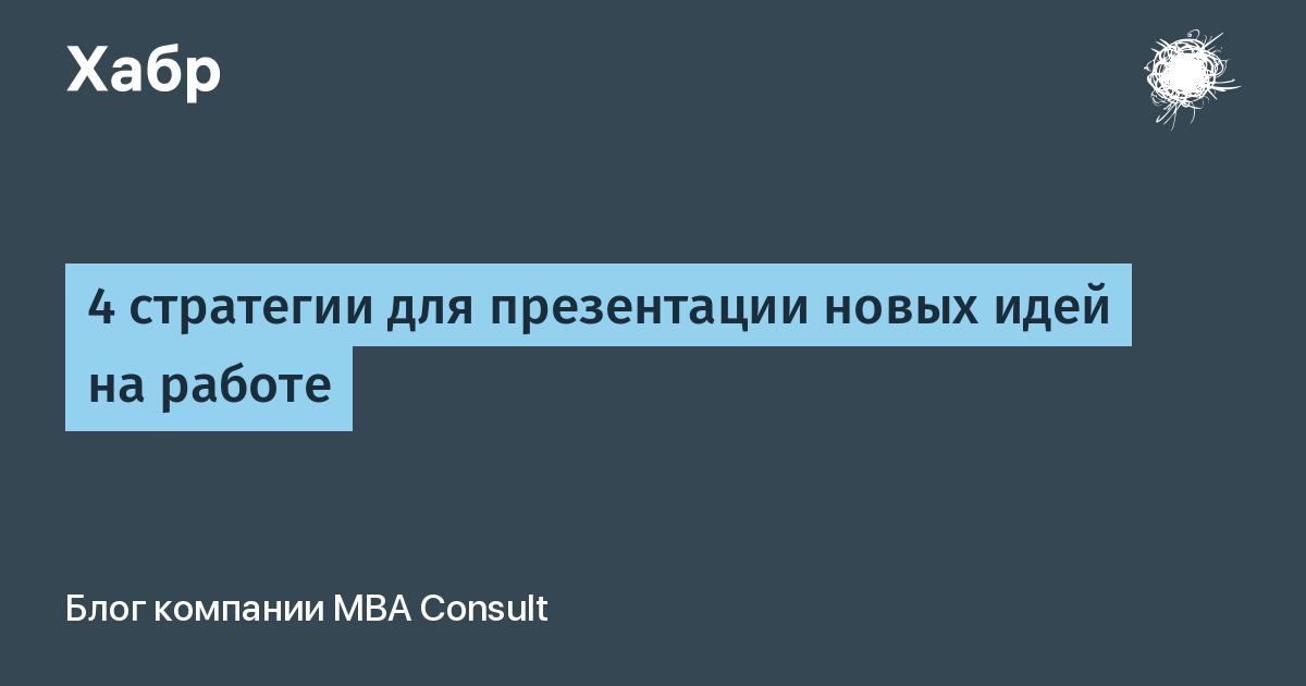 4 стратегии для презентации новых идей на работе / MBA Consult corporate blog / Habr