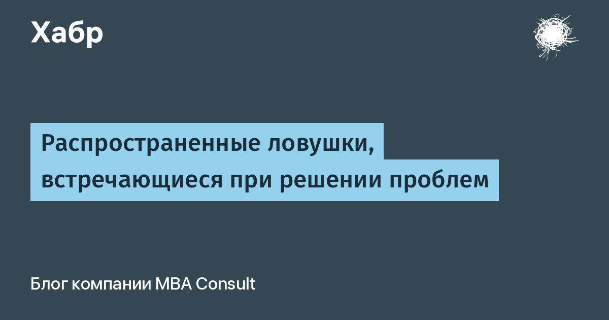 Распространенные ловушки, встречающиеся при решении проблем / MBA Consult corporate blog / Habr