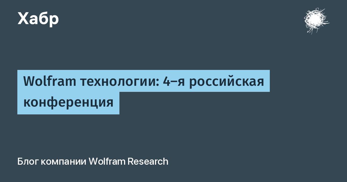 Wolfram технологии: 4-я российская конференция / Wolfram Research corporate blog / Habr