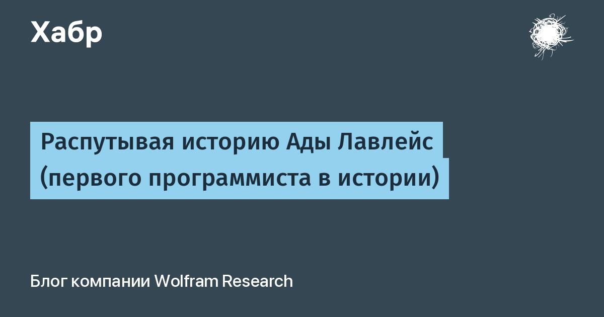 Распутывая историю Ады Лавлейс (первого программиста в истории) / Wolfram Research corporate blog / Habr