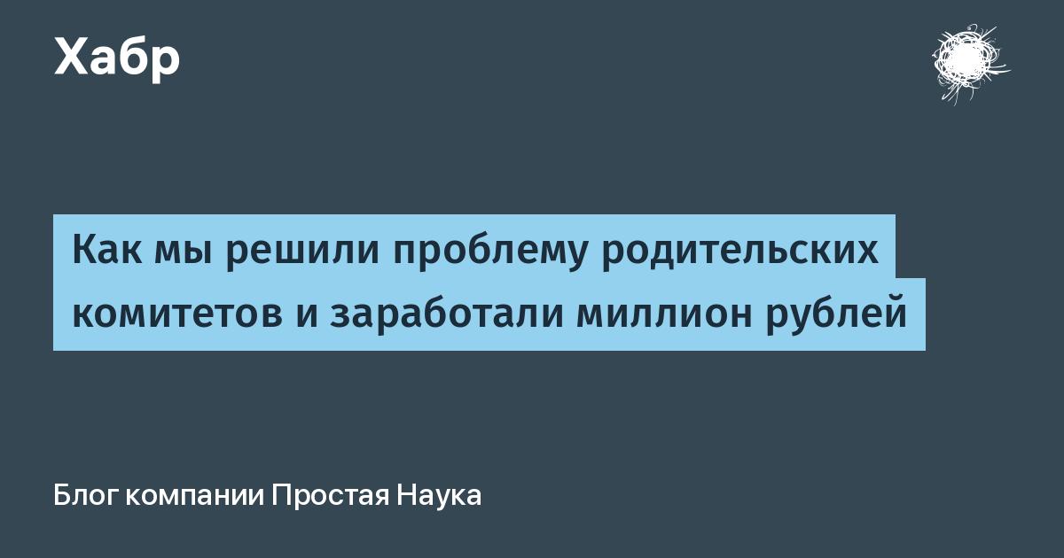 Как мы решили проблему родительских комитетов и заработали миллион рублей / Простая Наука corporate blog / Habr