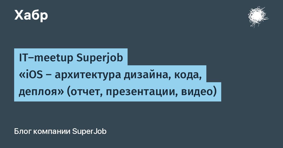 IT-meetup Superjob «iOS — архитектура дизайна, кода, деплоя» (отчет, презентации, видео) / SuperJob.ru corporate blog / Habr