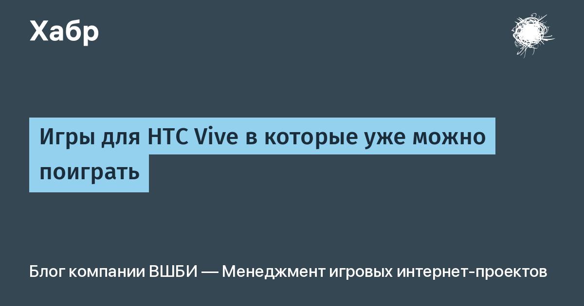 Игры для HTC Vive в которые уже можно поиграть / ВШБИ — Менеджмент игровых интернет-проектов corporate blog / Habr