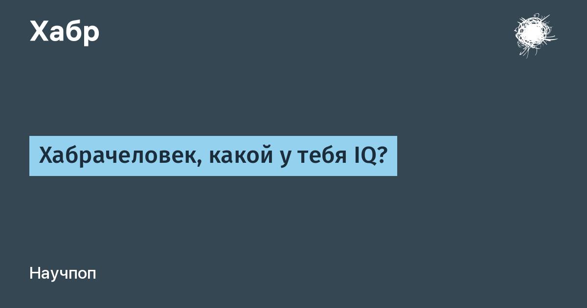 Хабрачеловек, какой у тебя IQ? / Habr