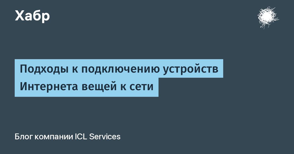 Подходы к подключению устройств Интернета вещей к сети / ICL Services corporate blog / Habr