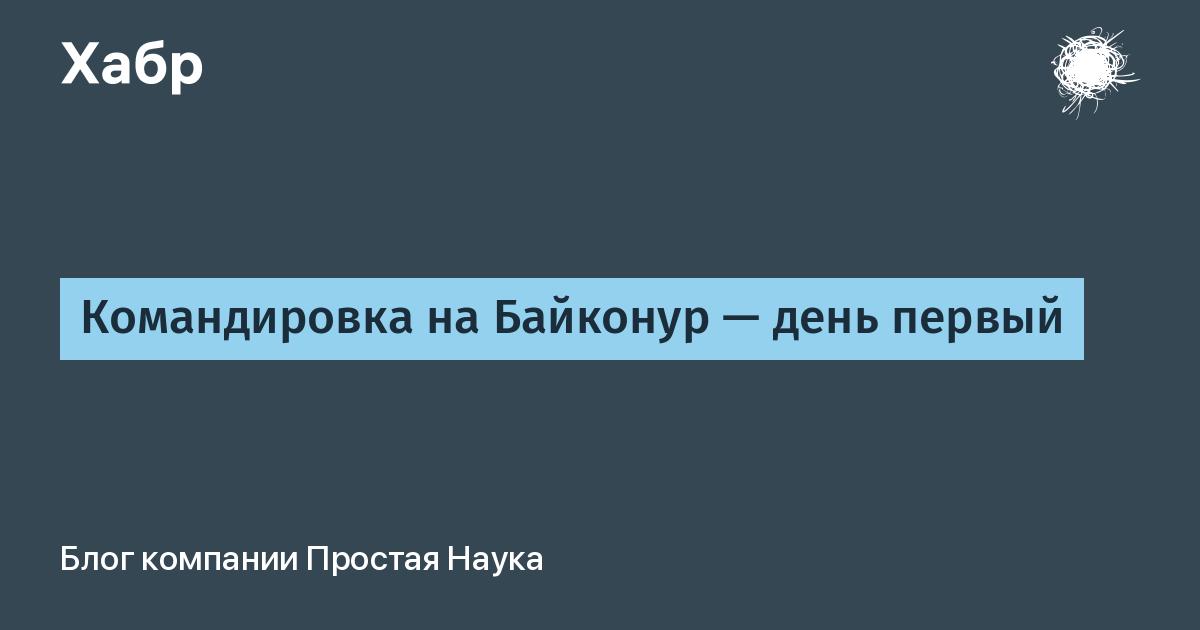 Командировка на Байконур — день первый / Простая Наука corporate blog / Habr