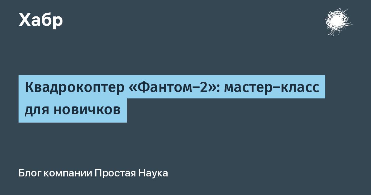 Квадрокоптер «Фантом-2»: мастер-класс для новичков / Простая Наука corporate blog / Habr