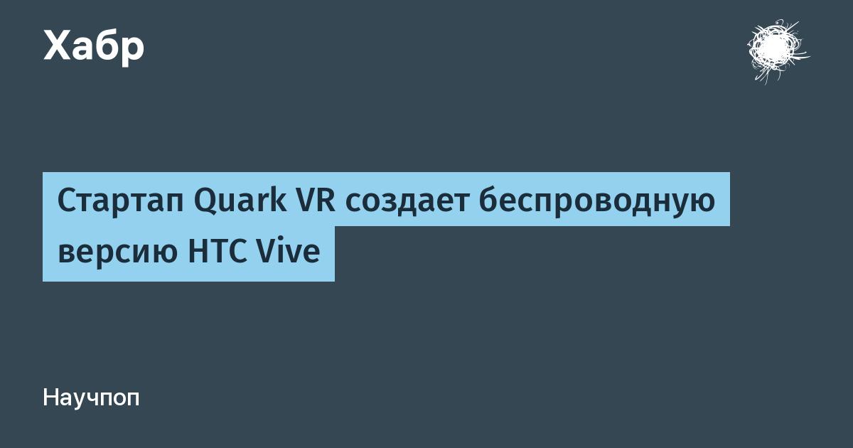 Стартап Quark VR создает беспроводную версию HTC Vive / Habr