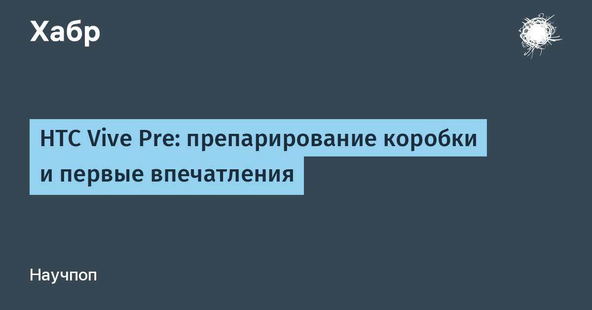 HTC Vive Pre: препарирование коробки и первые впечатления / Habr