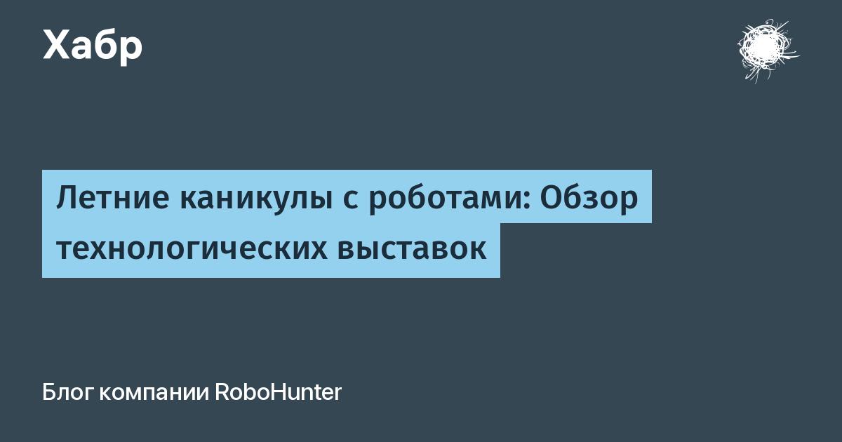 Летние каникулы с роботами: Обзор технологических выставок / RoboHunter corporate blog / Habr