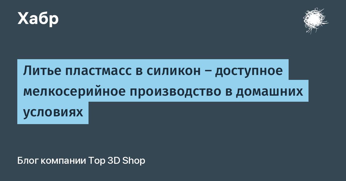 Литье пластмасс в силикон — доступное мелкосерийное производство в домашних условиях / Top 3D Shop corporate blog / Habr
