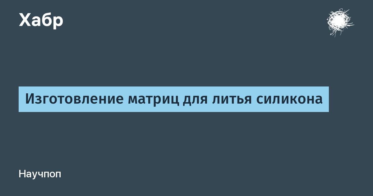 Изготовление матриц для литья силикона / Habr