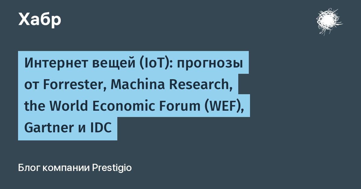 Интернет вещей (IoT): прогнозы от Forrester, Machina Research, the World Economic Forum (WEF), Gartner и IDC / Prestigio corporate blog / Habr