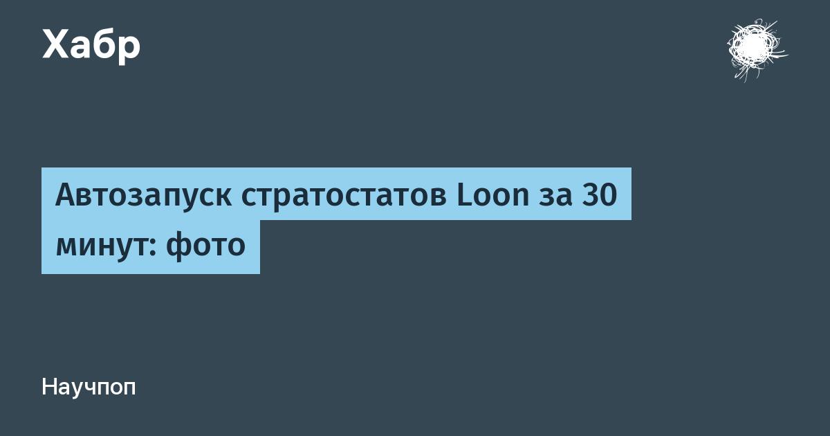 Автозапуск стратостатов Loon за 30 минут: фото / Habr