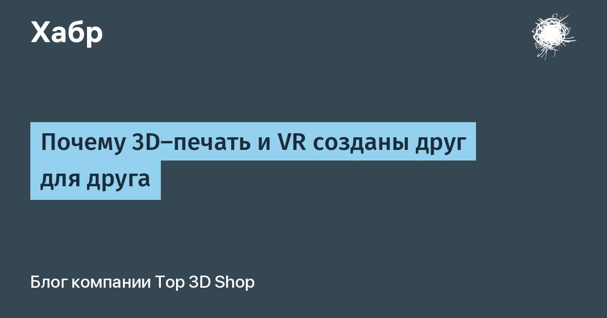 Почему 3D-печать и VR созданы друг для друга / Top 3D Shop corporate blog / Habr