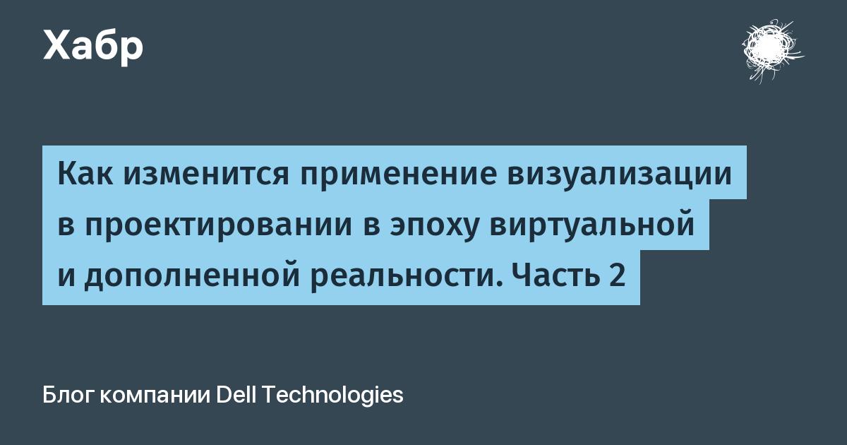 Как изменится применение визуализации в проектировании в эпоху виртуальной и дополненной реальности. Часть 2 / Блог компании Dell Technologies / Хабр