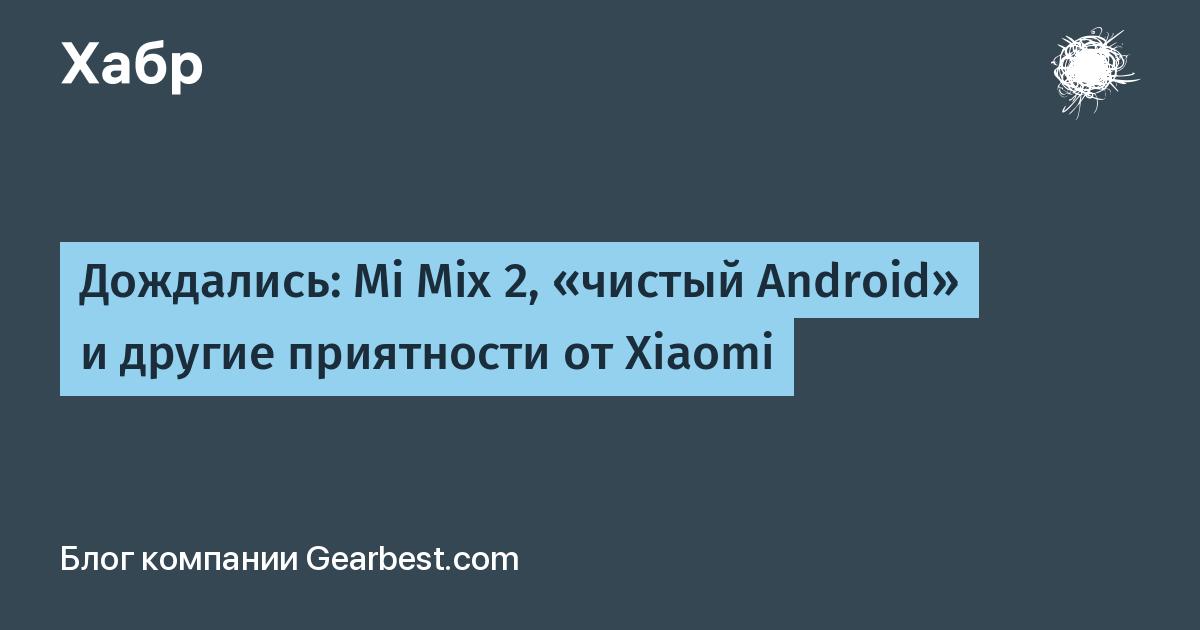 Дождались: Mi Mix 2, «чистый Android» и другие приятности от Xiaomi / Gearbest.com corporate blog / Habr