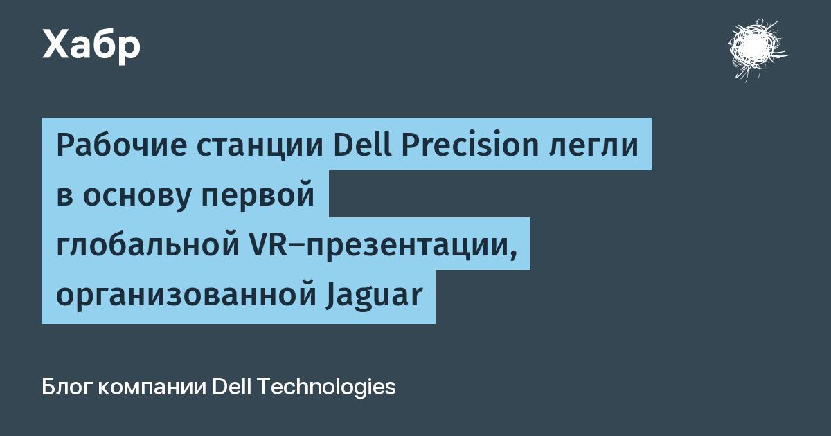 Рабочие станции Dell Precision легли в основу первой глобальной VR-презентации, организованной Jaguar / Блог компании Dell Technologies / Хабр