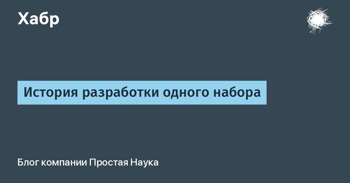 История разработки одного набора / Простая Наука corporate blog / Habr