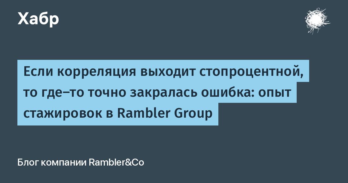 Если корреляция выходит стопроцентной, то где-то точно закралась ошибка: опыт стажировок в Rambler Group / Блог компании Rambler Group / Хабр