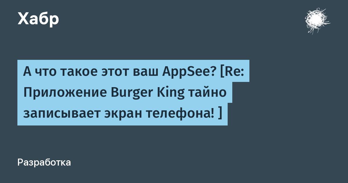 А что такое этот ваш AppSee? [Re: Приложение Burger King тайно записывает экран телефона! ]