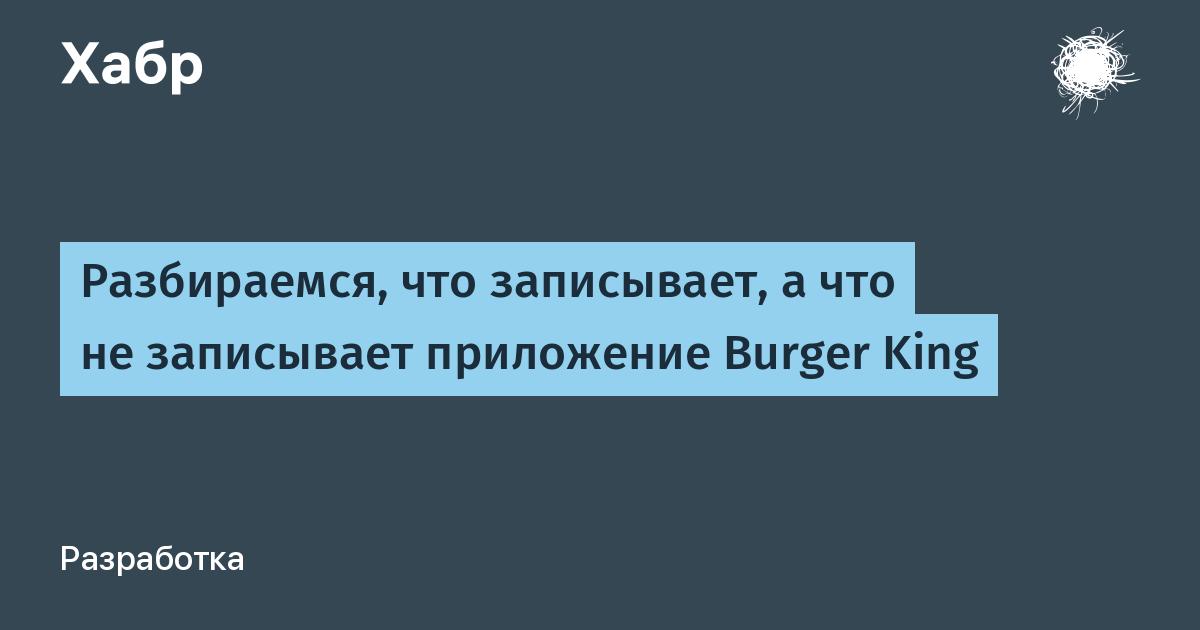 Разбираемся, что записывает, а что не записывает приложение Burger King