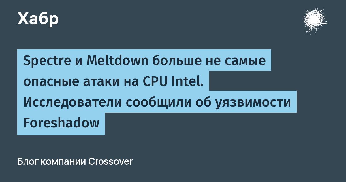 Spectre и Meltdown больше не самые опасные атаки на CPU Intel. Исследователи сообщили об уязвимости Foreshadow