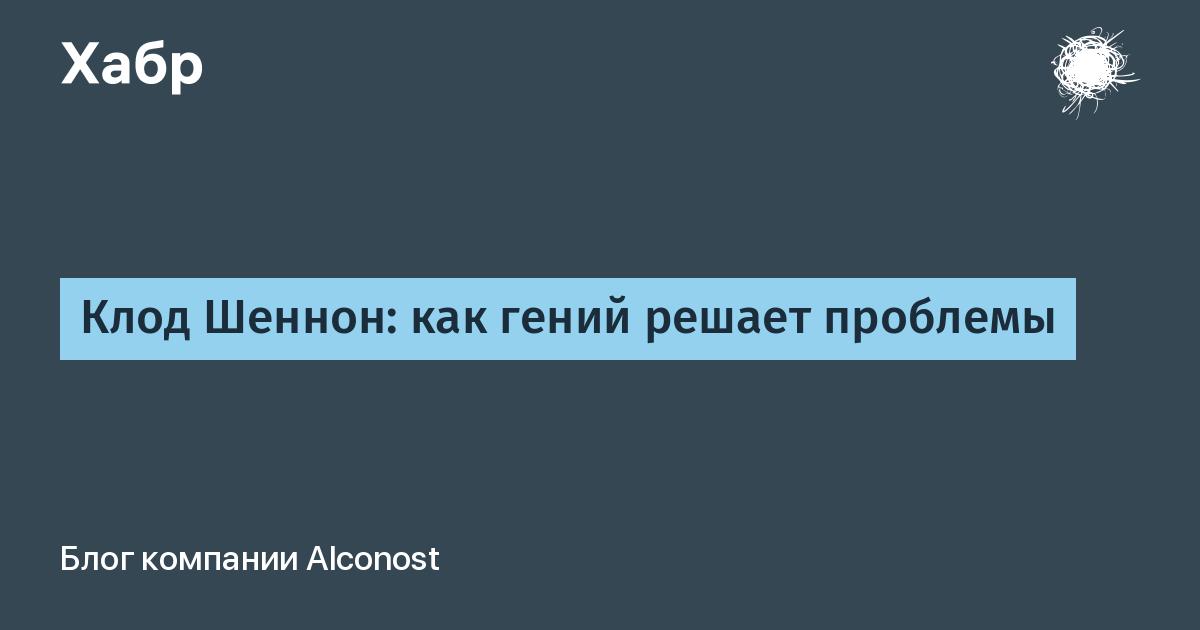 Клод Шеннон: как гений решает проблемы / Alconost corporate blog / Habr