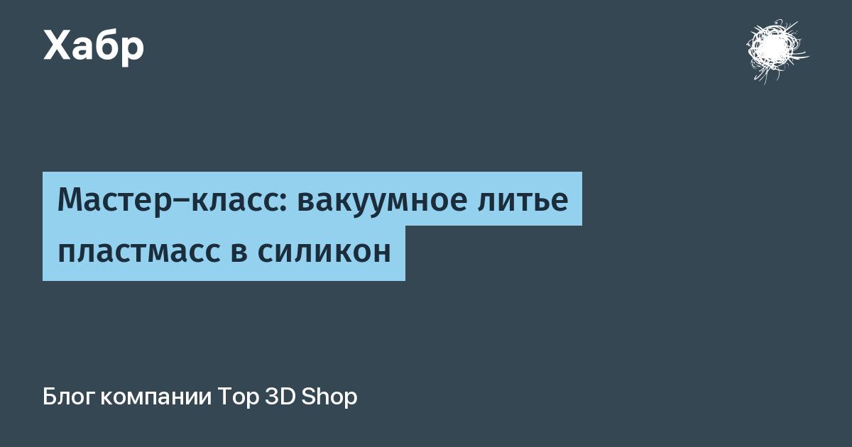 Мастер-класс: вакуумное литье пластмасс в силикон / Top 3D Shop corporate blog / Habr