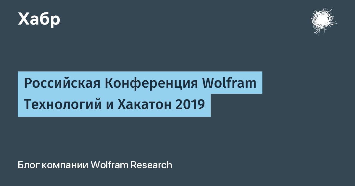 Российская Конференция Wolfram Технологий и Хакатон 2019 / Wolfram Research corporate blog / Habr