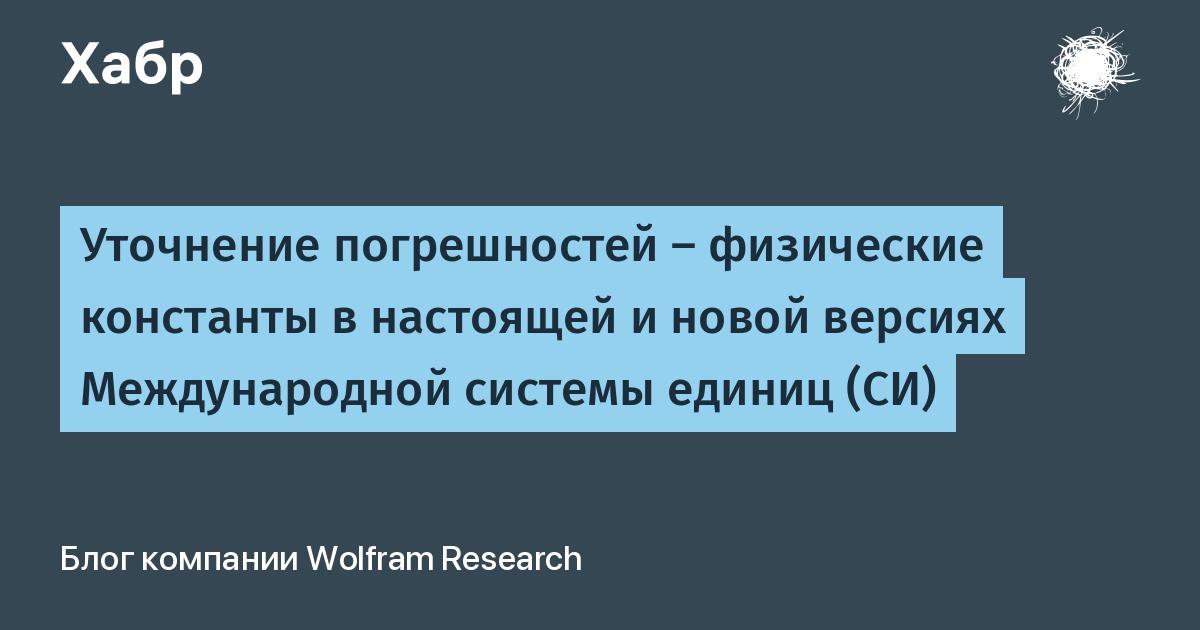 Уточнение погрешностей — физические константы в настоящей и новой версиях Международной системы единиц (СИ) / Wolfram Research corporate blog / Habr