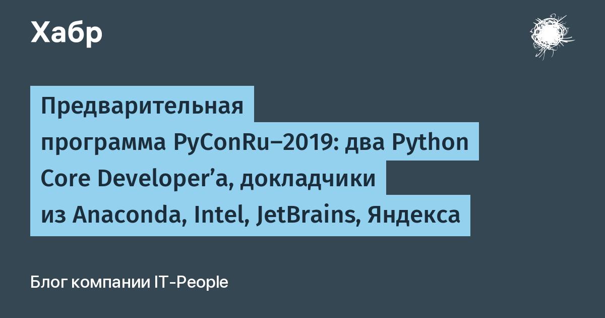 Предварительная программа PyConRu-2019: два Python Core Developer'а, докладчики из Anaconda, Intel, JetBrains, Яндекса / Блог компании IT-People / Хабр